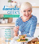 The Domestic Geek: Meals Made Easy by Sara Lynn Cauchon